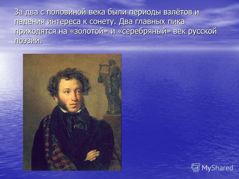 За два с половиной века были периоды взлётов и падения интереса к сонету. Два главных пика приходятся на «золотой» и «серебряный» век русской поэзии.