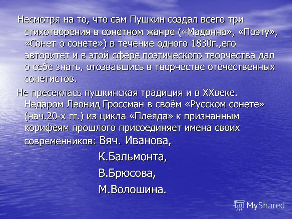 Несмотря на то, что сам Пушкин создал всего три стихотворения в сонетном жанре («Мадонна», «Поэту», «Сонет о сонете») в течение одного 1830 г.,его авторитет и в этой сфере поэтического творчества дал о себе знать, отозвавшись в творчестве отечественн