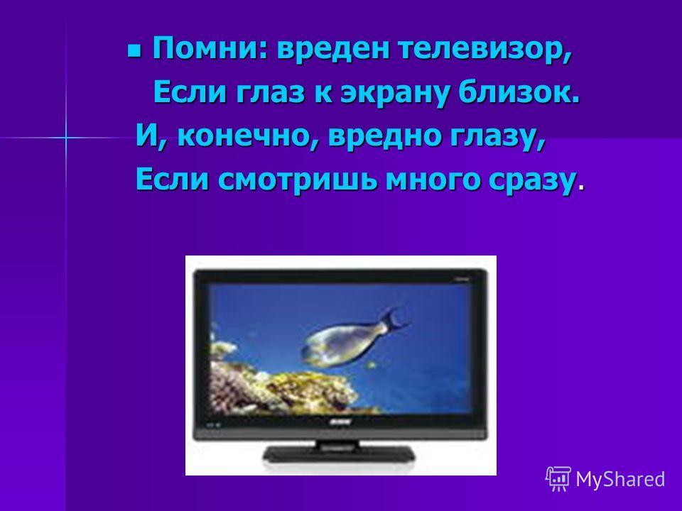 Помни: вреден телевизор, Помни: вреден телевизор, Если глаз к экрану близок. Если глаз к экрану близок. И, конечно, вредно глазу, И, конечно, вредно глазу, Если смотришь много сразу. Если смотришь много сразу.