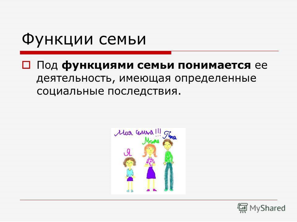 Функции семьи Под функциями семьи понимается ее деятельность, имеющая определенные социальные последствия.