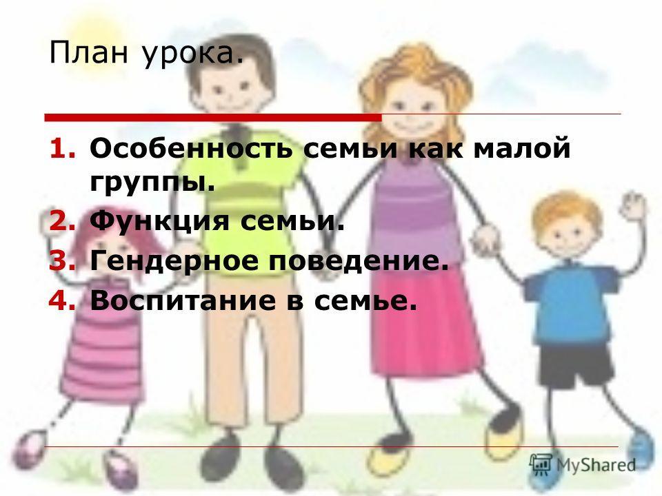 План урока. 1. Особенность семьи как малой группы. 2. Функция семьи. 3. Гендерное поведение. 4. Воспитание в семье.