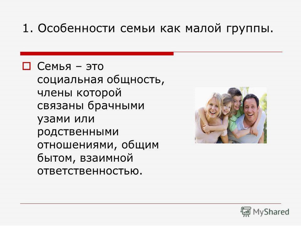 1. Особенности семьи как малой группы. Семья – это социальная общность, члены которой связаны брачными узами или родственными отношениями, общим бытом, взаимной ответственностью.