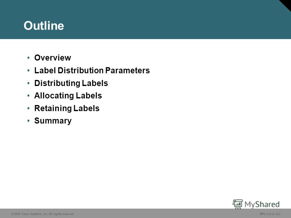 © 2006 Cisco Systems, Inc. All rights reserved. MPLS v2.22-2 Outline Overview Label Distribution Parameters Distributing Labels Allocating Labels Retaining Labels Summary