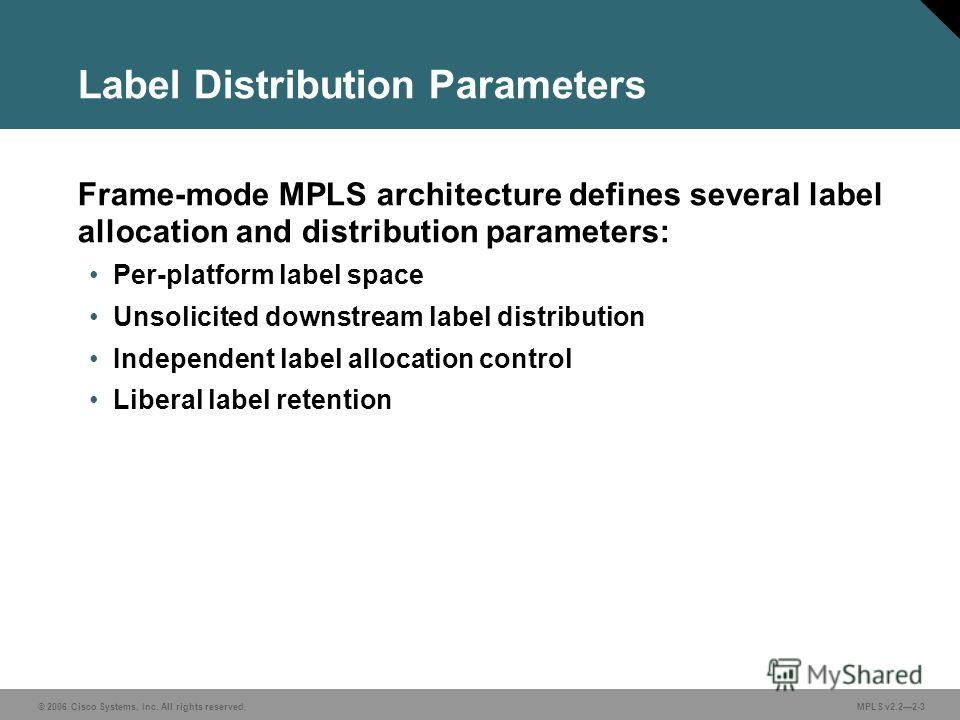 © 2006 Cisco Systems, Inc. All rights reserved. MPLS v2.22-3 Label Distribution Parameters Frame-mode MPLS architecture defines several label allocation and distribution parameters: Per-platform label space Unsolicited downstream label distribution I
