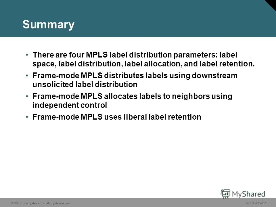 © 2006 Cisco Systems, Inc. All rights reserved. MPLS v2.22-7 Summary There are four MPLS label distribution parameters: label space, label distribution, label allocation, and label retention. Frame-mode MPLS distributes labels using downstream unsoli