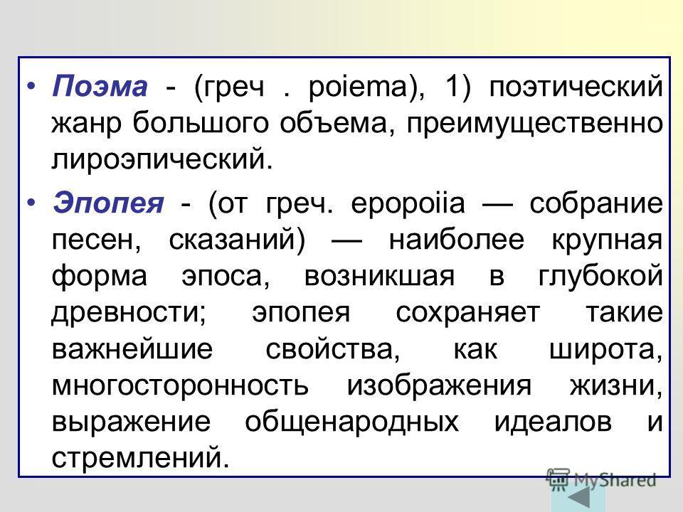 Поэма - (греч. poiema), 1) поэтический жанр большого объема, преимущественно лироэпический. Эпопея - (от греч. epopoiia собрание песен, сказаний) наиболее крупная форма эпоса, возникшая в глубокой древности; эпопея сохраняет такие важнейшие свойства,