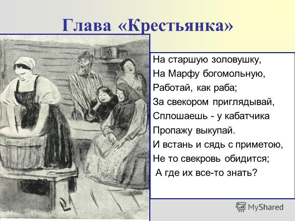 Глава «Крестьянка» На старшую золовушку, На Марфу богомольную, Работай, как раба; За свекором приглядывай, Сплошаешь - у кабатчика Пропажу выкупай. И встань и сядь с приметою, Не то свекровь обидится; А где их все-то знать?