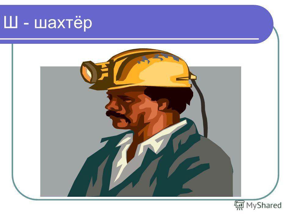 Ш - шахтёр