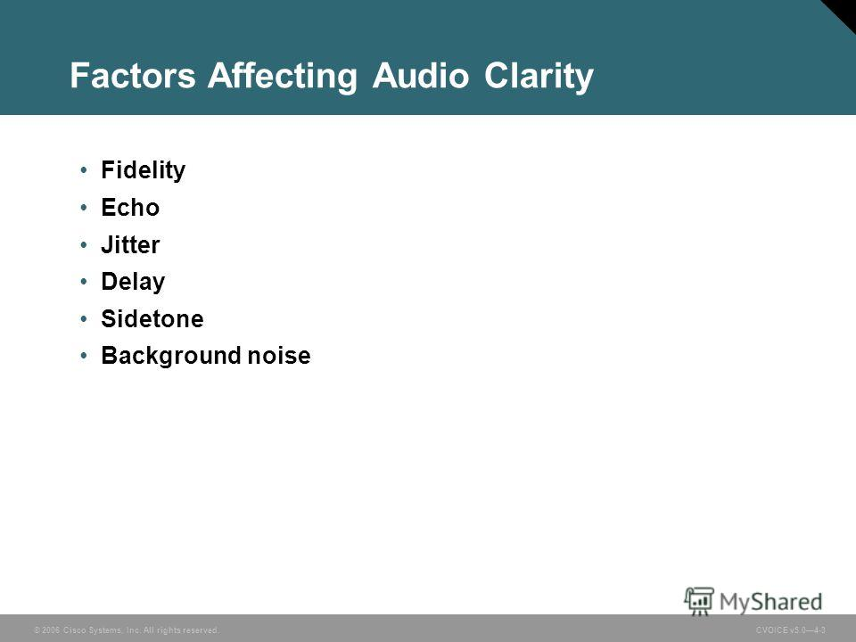 © 2006 Cisco Systems, Inc. All rights reserved. CVOICE v5.04-3 Factors Affecting Audio Clarity Fidelity Echo Jitter Delay Sidetone Background noise