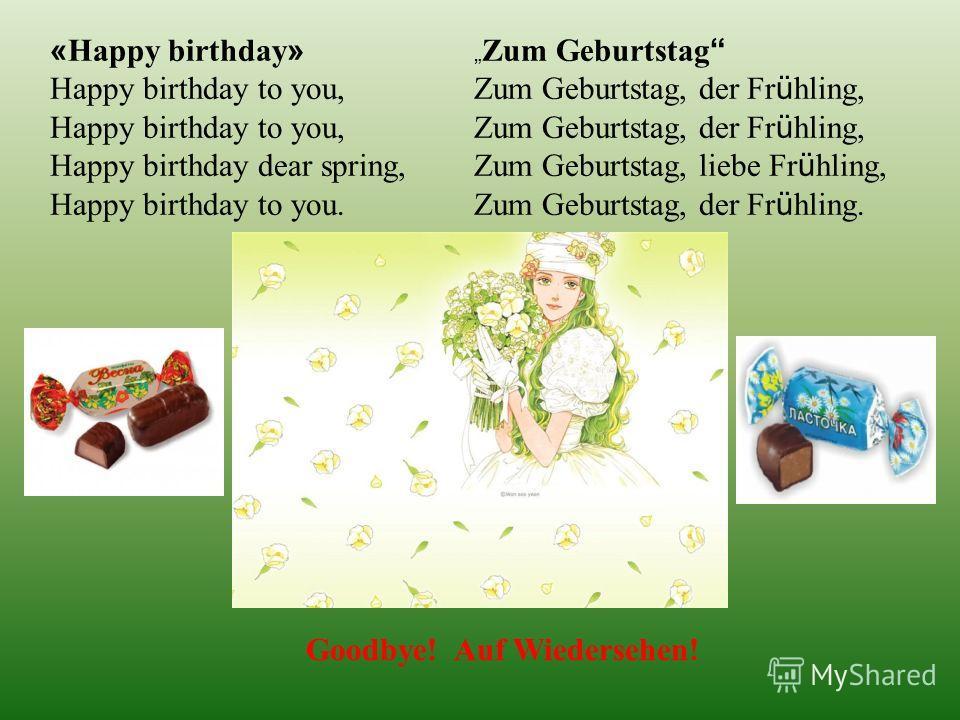 « Нарру birthday » Happy birthday to you, Happy birthday dear spring, Happy birthday to you. Zum Geburtstag Zum Geburtstag, der Fr ü hling, Zum Geburtstag, liebe Fr ü hling, Zum Geburtstag, der Fr ü hling. Goodbye! Auf Wiedersehen!