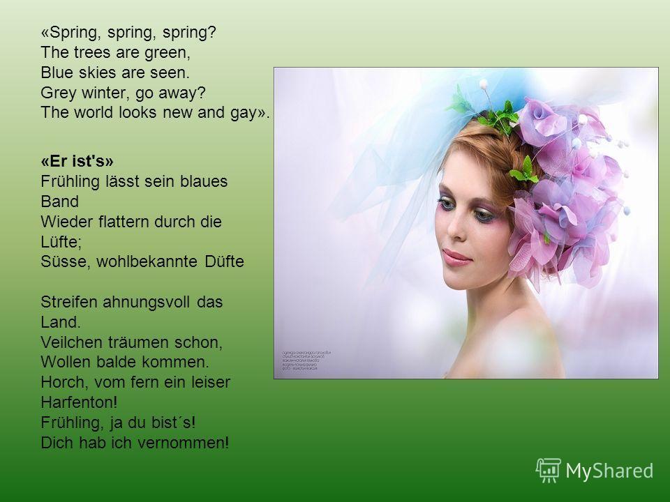 «Spring, spring, spring? The trees are green, Blue skies are seen. Grey winter, go away? The world looks new and gay». «Er ist's» Frühling lässt sein blaues Band Wieder flattern durch die Lüfte; Süsse, wohlbekannte Düfte Streifen ahnungsvoll das Land
