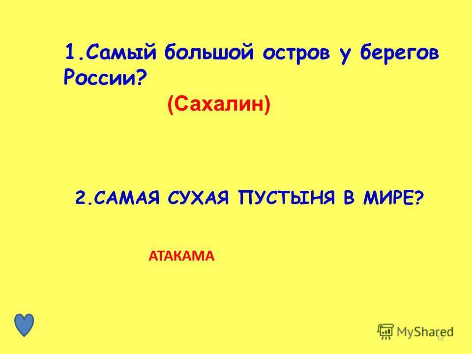 12 1. Самый большой остров у берегов России? (Сахалин) 2. САМАЯ СУХАЯ ПУСТЫНЯ В МИРЕ? АТАКАМА