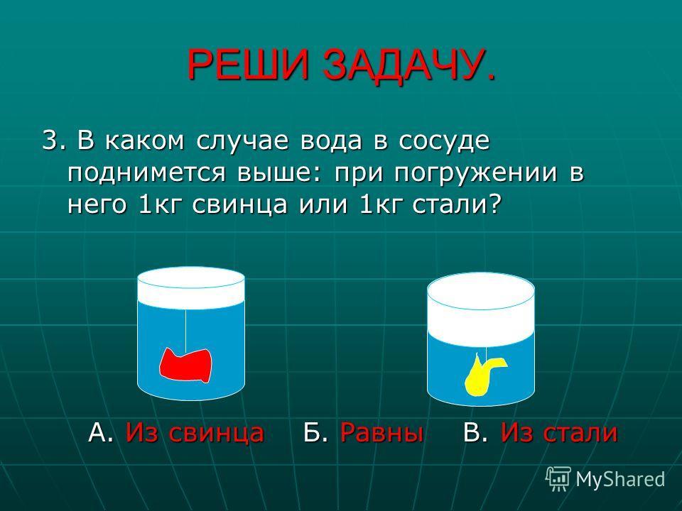 РЕШИ ЗАДАЧУ. 3. В каком случае вода в сосуде поднимется выше: при погружении в него 1 кг свинца или 1 кг стали? А. Из свинца Б Б. Равны В. Из стали