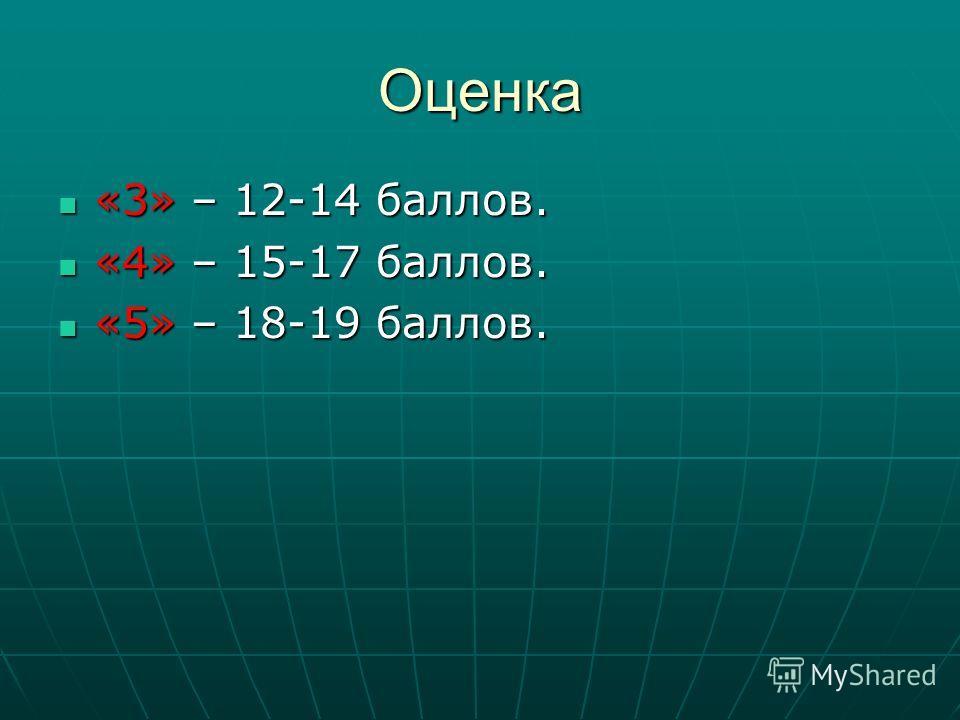Оценка «3» – 12-14 баллов. «3» – 12-14 баллов. «4» – 15-17 баллов. «4» – 15-17 баллов. «5» – 18-19 баллов. «5» – 18-19 баллов.