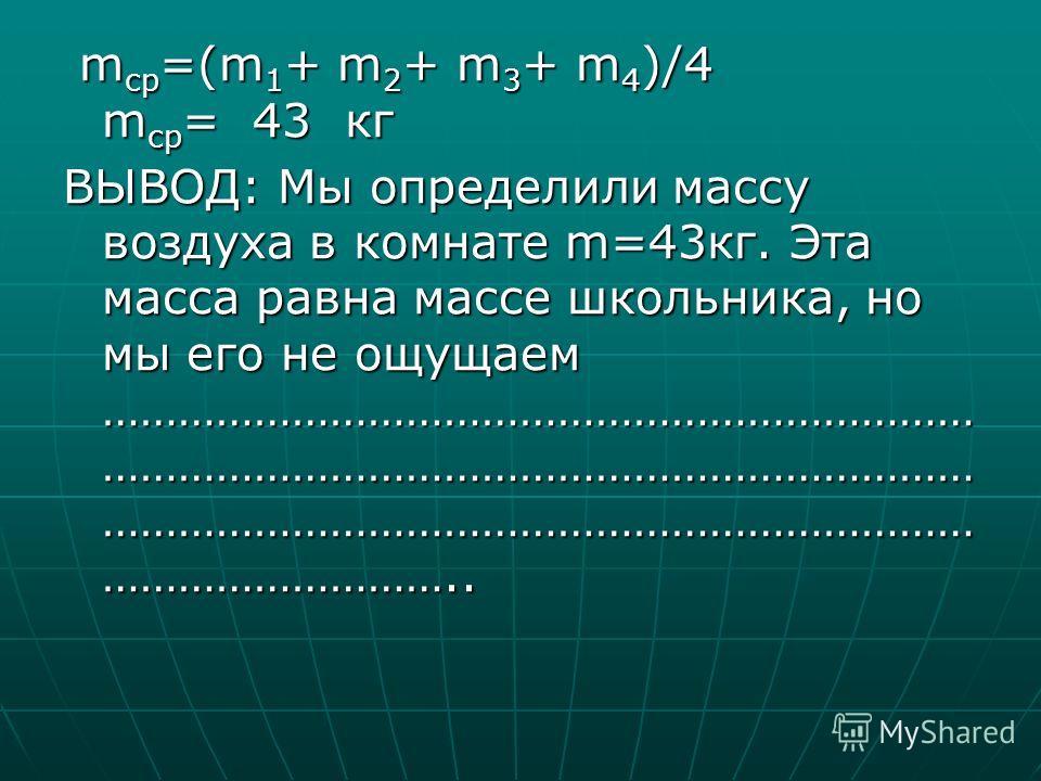 mср=(m1+ m2+ m3+ m4)/4 mср= 43 кг ВЫВОД: Мы определили массу воздуха в комнате m=43 кг. Эта масса равна массе школьника, но мы его не ощущаем …………………………………………………………… …………………………………………………………… …………………………………………………………… ………………………..