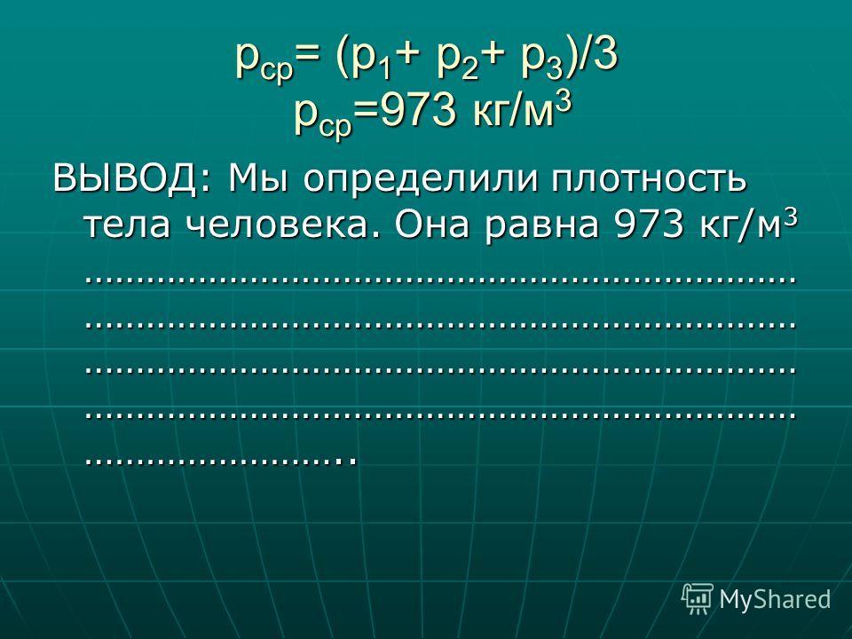 p ср = (p 1 + p 2 + p 3 )/3 p ср =973 кг/м 3 ВЫВОД: Мы определили плотность тела человека. Она равна 973 кг/м 3 …………………………………………………………… …………………………………………………………… …………………………………………………………… …………………………………………………………… ……………………..