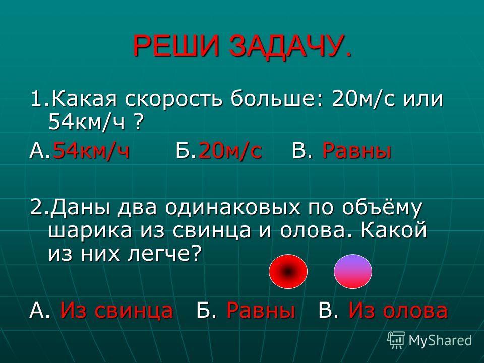 РЕШИ ЗАДАЧУ. 1. Какая скорость больше: 20 м/с или 54 км/ч ? А.54 км/ч Б.20 м/с В. Равны 2. Даны два одинаковых по объёму шарика из свинца и олова. Какой из них легче? А. Из свинца Б. Равны В. Из олова