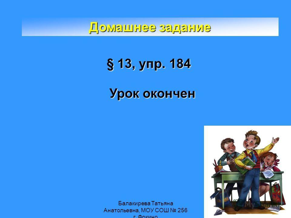 Балакирева Татьяна Анатольевна, МОУ СОШ 256 г. Фокино Домашнее задание § 13, упр. 184 Урок окончен