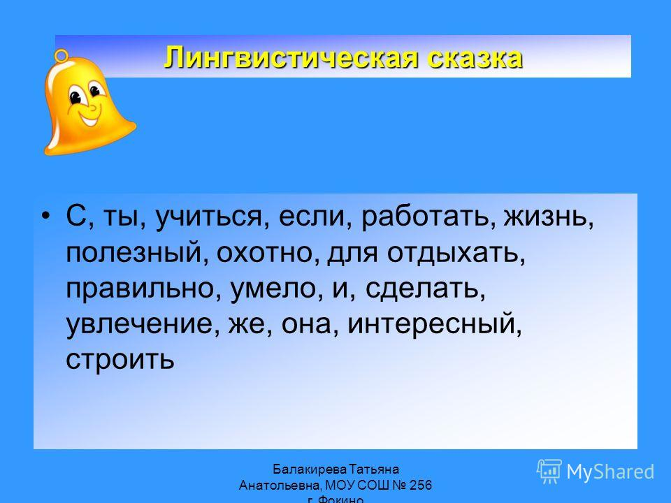Балакирева Татьяна Анатольевна, МОУ СОШ 256 г. Фокино С, ты, учиться, если, работать, жизнь, полезный, охотно, для отдыхать, правильно, умело, и, сделать, увлечение, же, она, интересный, строить Лингвистическая сказка
