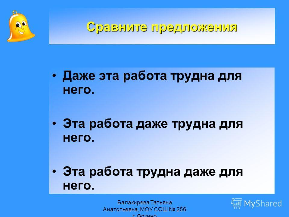 Балакирева Татьяна Анатольевна, МОУ СОШ 256 г. Фокино Даже эта работа трудна для него. Эта работа даже трудна для него. Эта работа трудна даже для него. Сравните предложения