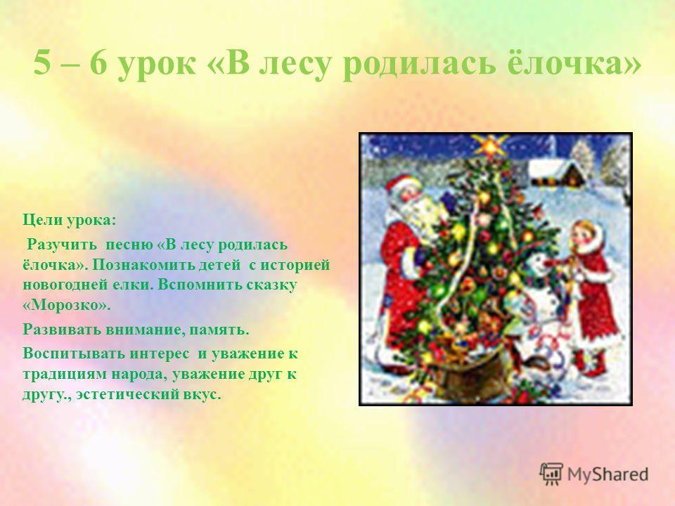 5 – 6 урок «В лесу родилась ёлочка» Цели урока: Разучить песню «В лесу родилась ёлочка». Познакомить детей с историей новогодней елки. Вспомнить сказку «Морозко». Развивать внимание, память. Воспитывать интерес и уважение к традициям народа, уважение