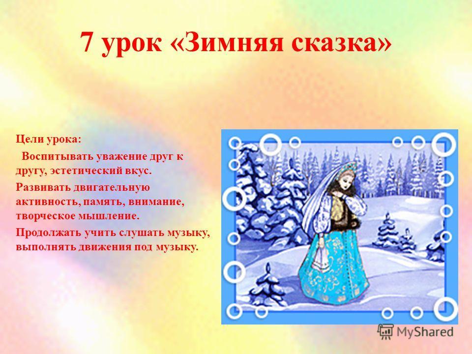 7 урок «Зимняя сказка» Цели урока: Воспитывать уважение друг к другу, эстетический вкус. Развивать двигательную активность, память, внимание, творческое мышление. Продолжать учить слушать музыку, выполнять движения под музыку.