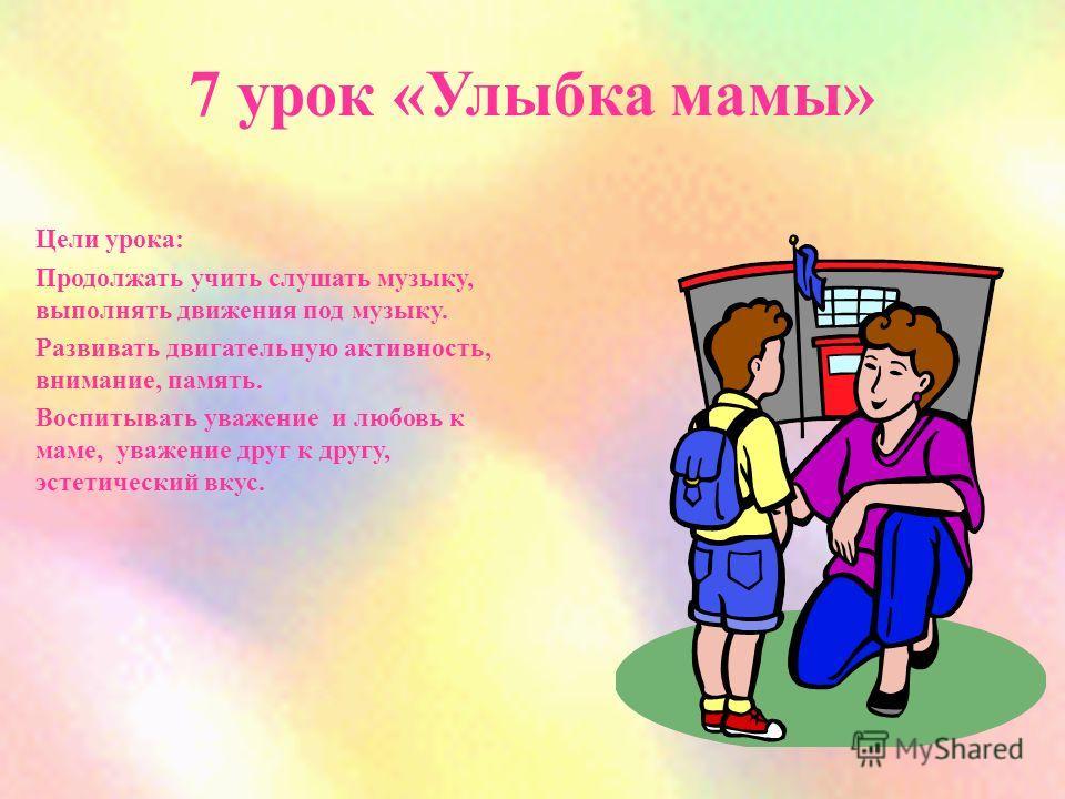 7 урок «Улыбка мамы» Цели урока: Продолжать учить слушать музыку, выполнять движения под музыку. Развивать двигательную активность, внимание, память. Воспитывать уважение и любовь к маме, уважение друг к другу, эстетический вкус.