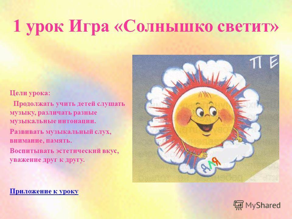1 урок Игра «Солнышко светит» Цели урока: Продолжать учить детей слушать музыку, различать разные музыкальные интонации. Развивать музыкальный слух, внимание, память. Воспитывать эстетический вкус, уважение друг к другу. Приложение к уроку