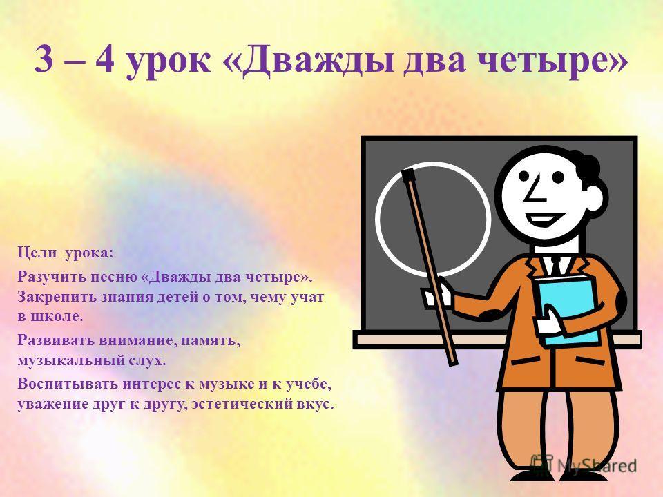 3 – 4 урок «Дважды два четыре» Цели урока: Разучить песню «Дважды два четыре». Закрепить знания детей о том, чему учат в школе. Развивать внимание, память, музыкальный слух. Воспитывать интерес к музыке и к учебе, уважение друг к другу, эстетический