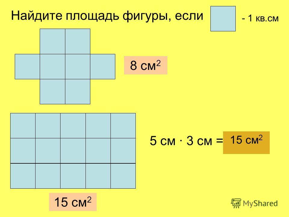 8 см 2 15 см 2 5 см · 3 см = 15 см 2 - 1 кв.см Найдите площадь фигуры, если