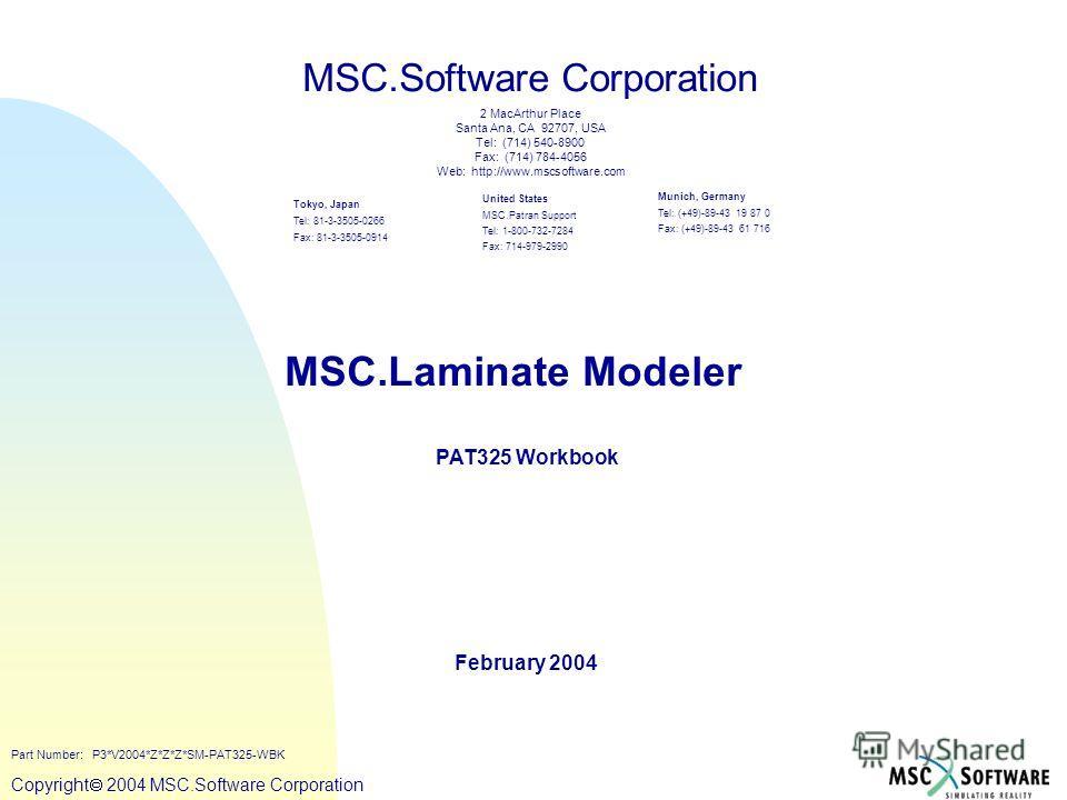 Copyright ® 2000 MSC.Software Copyright 2004 MSC.Software Corporation MSC.Laminate Modeler PAT325 Workbook February 2004 MSC.Software Corporation United States MSC.Patran Support Tel: 1-800-732-7284 Fax: 714-979-2990 Tokyo, Japan Tel: 81-3-3505-0266