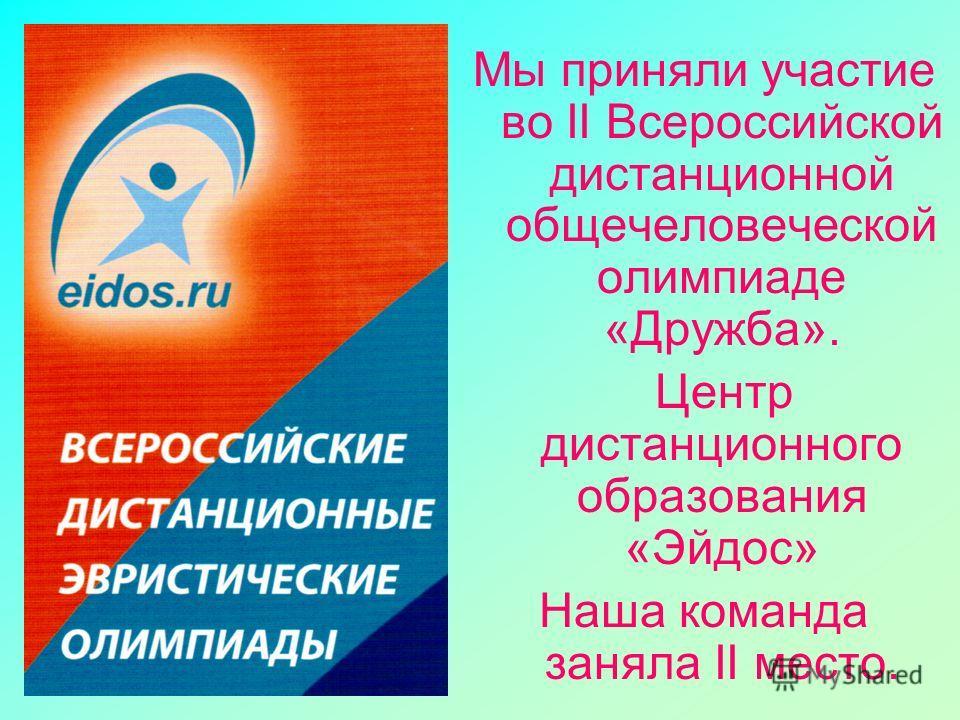 Мы приняли участие во II Всероссийской дистанционной общечеловеческой олимпиаде «Дружба». Центр дистанционного образования «Эйдос» Наша команда заняла II место.