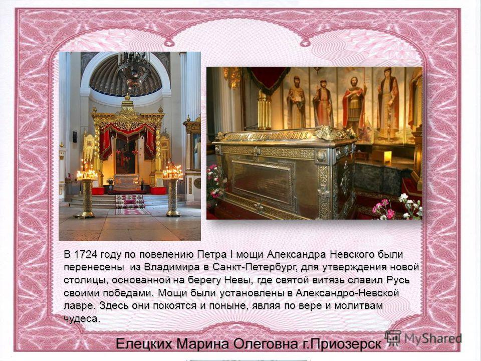 В 1724 году по повелению Петра I мощи Александра Невского были перенесены из Владимира в Санкт-Петербург, для утверждения новой столицы, основанной на берегу Невы, где святой витязь славил Русь своими победами. Мощи были установлены в Александро-Невс