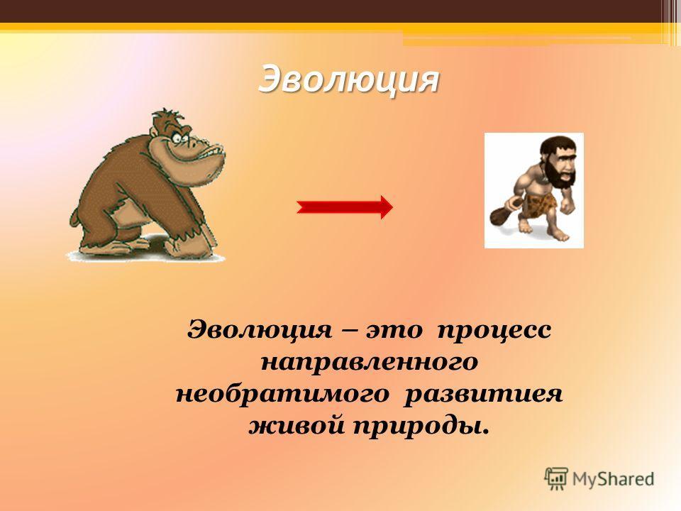 Эволюция Эволюция – это процесс направленного необратимого развитиея живой природы.