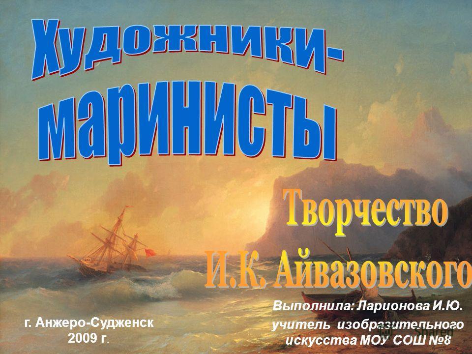 Выполнила: Ларионова И.Ю. учитель изобразительного искусства МОУ СОШ 8 г. Анжеро-Судженск 2009 г.