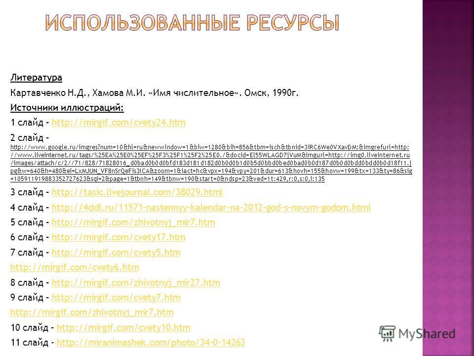 Литература Картавченко Н.Д., Хамова М.И. «Имя числительное». Омск, 1990 г. Источники иллюстраций: 1 слайд – http://mirgif.com/cvety24.htmhttp://mirgif.com/cvety24. htm 2 слайд – http://www.google.ru/imgres?num=10&hl=ru&newwindow=1&biw=1280&bih=856&tb