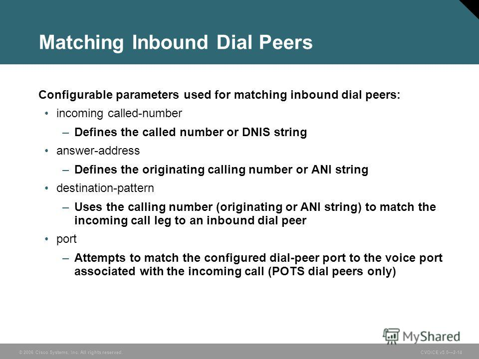 © 2006 Cisco Systems, Inc. All rights reserved. CVOICE v5.02-14 Matching Inbound Dial Peers Configurable parameters used for matching inbound dial peers: incoming called-number –Defines the called number or DNIS string answer-address –Defines the ori