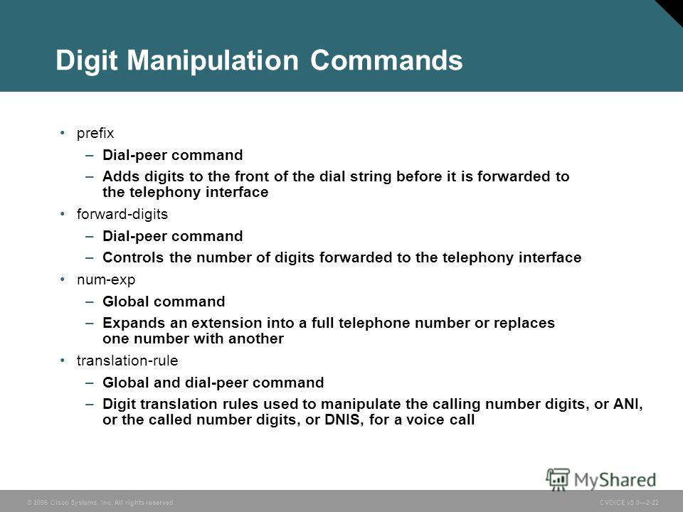 © 2006 Cisco Systems, Inc. All rights reserved. CVOICE v5.02-22 Digit Manipulation Commands prefix –Dial-peer command –Adds digits to the front of the dial string before it is forwarded to the telephony interface forward-digits –Dial-peer command –Co