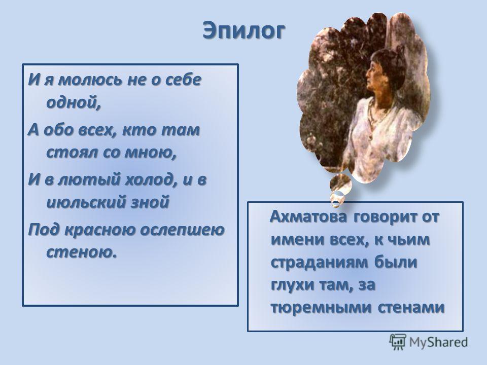 Эпилог Ахматова говорит от имени всех, к чьим страданиям были глухи там, за тюремными стенами Ахматова говорит от имени всех, к чьим страданиям были глухи там, за тюремными стенами И я молюсь не о себе одной, А обо всех, кто там стоял со мною, И в лю