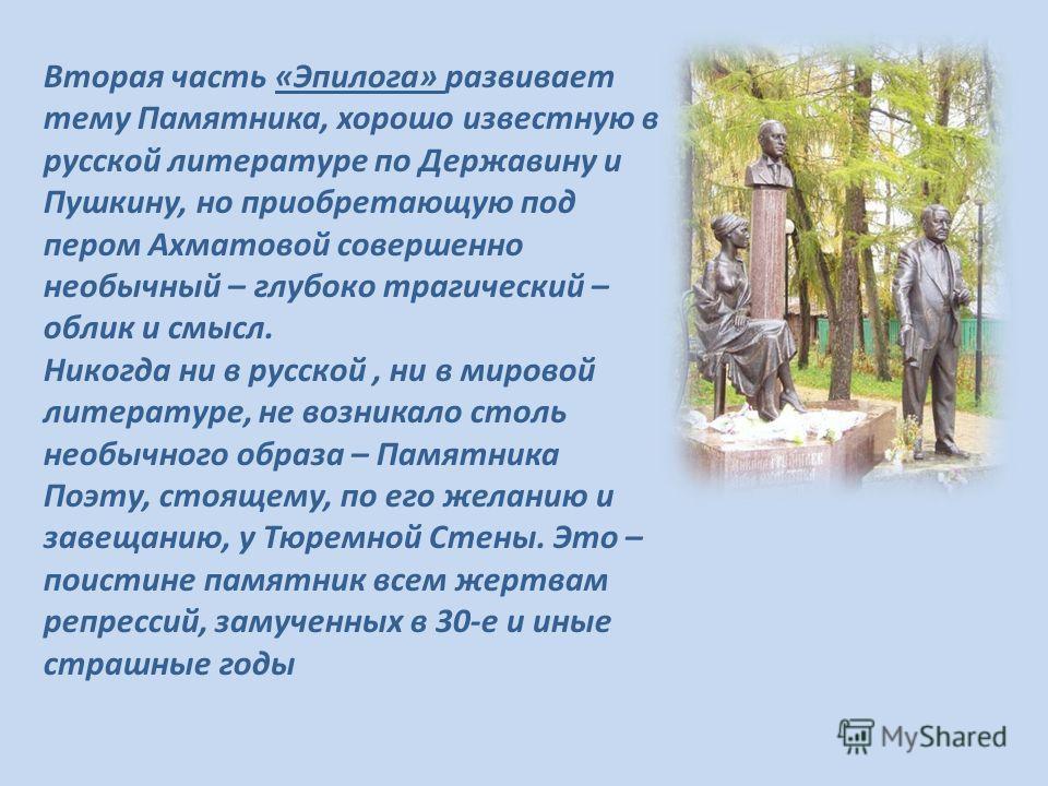Вторая часть «Эпилога» развивает тему Памятника, хорошо известную в русской литературе по Державину и Пушкину, но приобретающую под пером Ахматовой совершенно необычный – глубоко трагический – облик и смысл. Никогда ни в русской, ни в мировой литерат