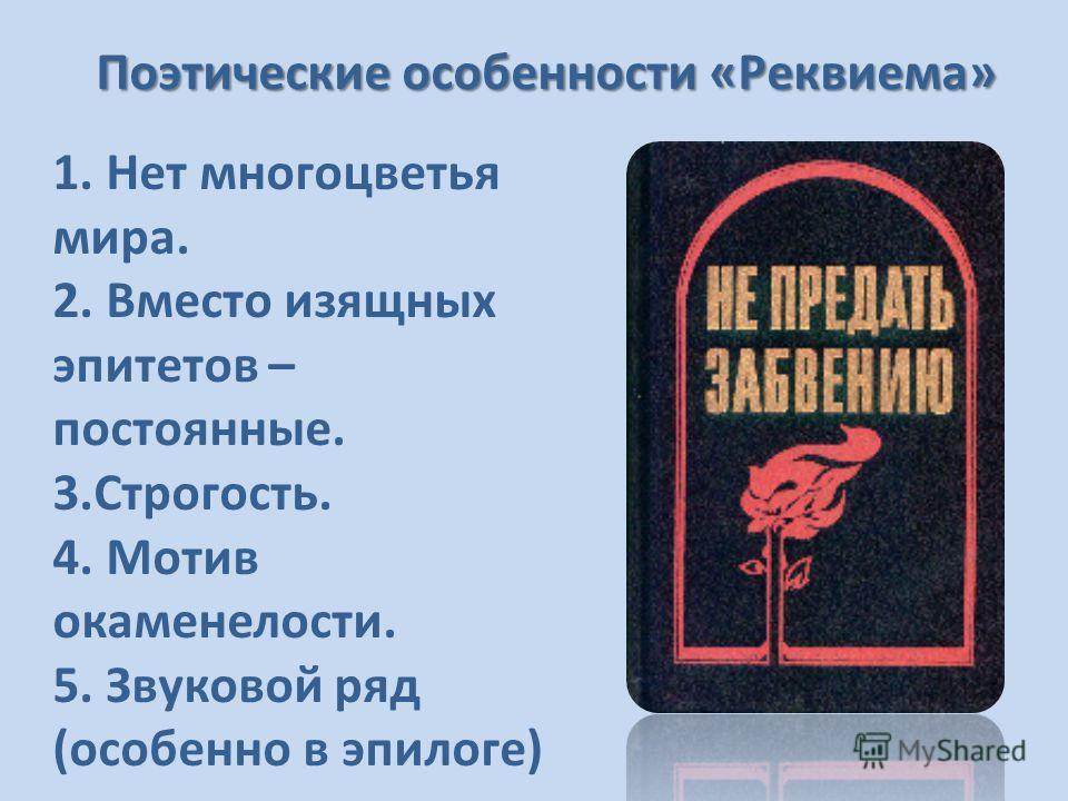 Поэтические особенности «Реквиема» 1. Нет многоцветья мира. 2. Вместо изящных эпитетов – постоянные. 3.Строгость. 4. Мотив окаменелости. 5. Звуковой ряд (особенно в эпилоге)