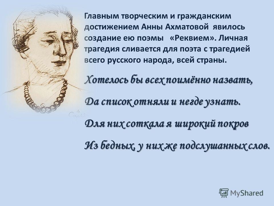 Главным творческим и гражданским достижением Анны Ахматовой явилось создание ею поэмы «Реквием». Личная трагедия сливается для поэта с трагедией всего русского народа, всей страны. Хотелось бы всех поимённо назвать, Да список отняли и негде узнать. Д