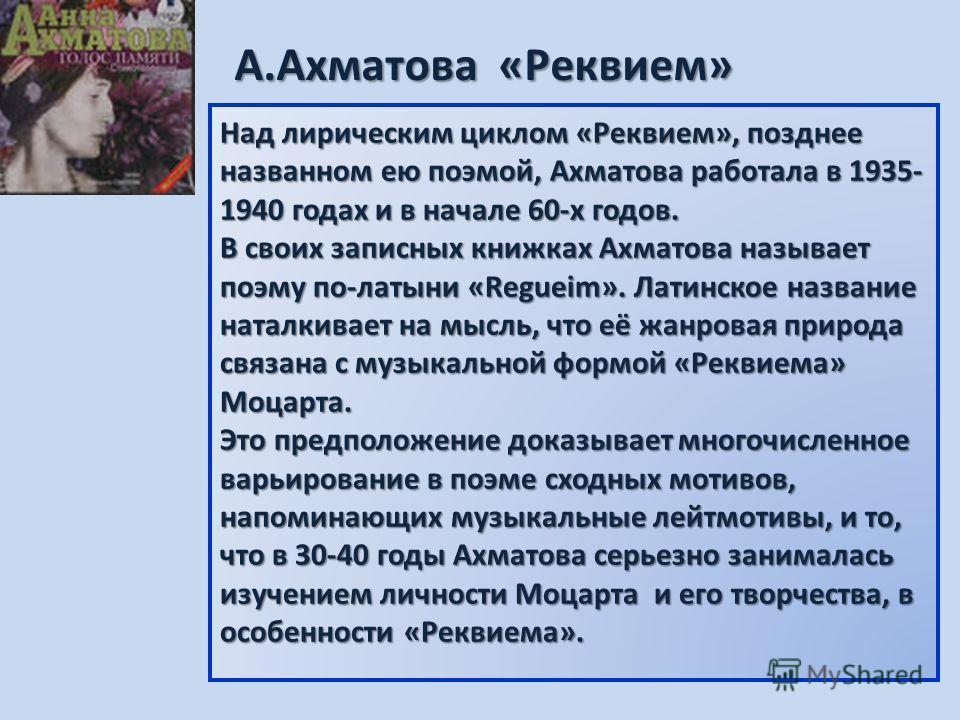 Над лирическим циклом «Реквием», позднее названном ею поэмой, Ахматова работала в 1935- 1940 годах и в начале 60-х годов. В своих записных книжках Ахматова называет поэму по-латыни «Regueim». Латинское название наталкивает на мысль, что её жанровая п