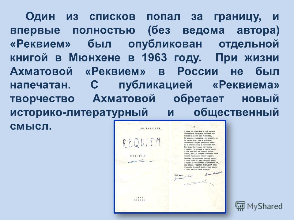 Один из списков попал за границу, и впервые полностью (без ведома автора) «Реквием» был опубликован отдельной книгой в Мюнхене в 1963 году. При жизни Ахматовой «Реквием» в России не был напечатан. С публикацией «Реквиема» творчество Ахматовой обретае