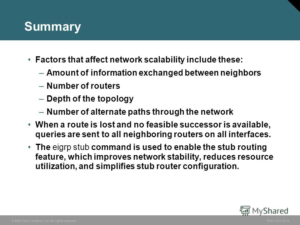 © 2006 Cisco Systems, Inc. All rights reserved. BSCI v3.02-13 Summary Factors that affect network scalability include these: –Amount of information exchanged between neighbors –Number of routers –Depth of the topology –Number of alternate paths throu