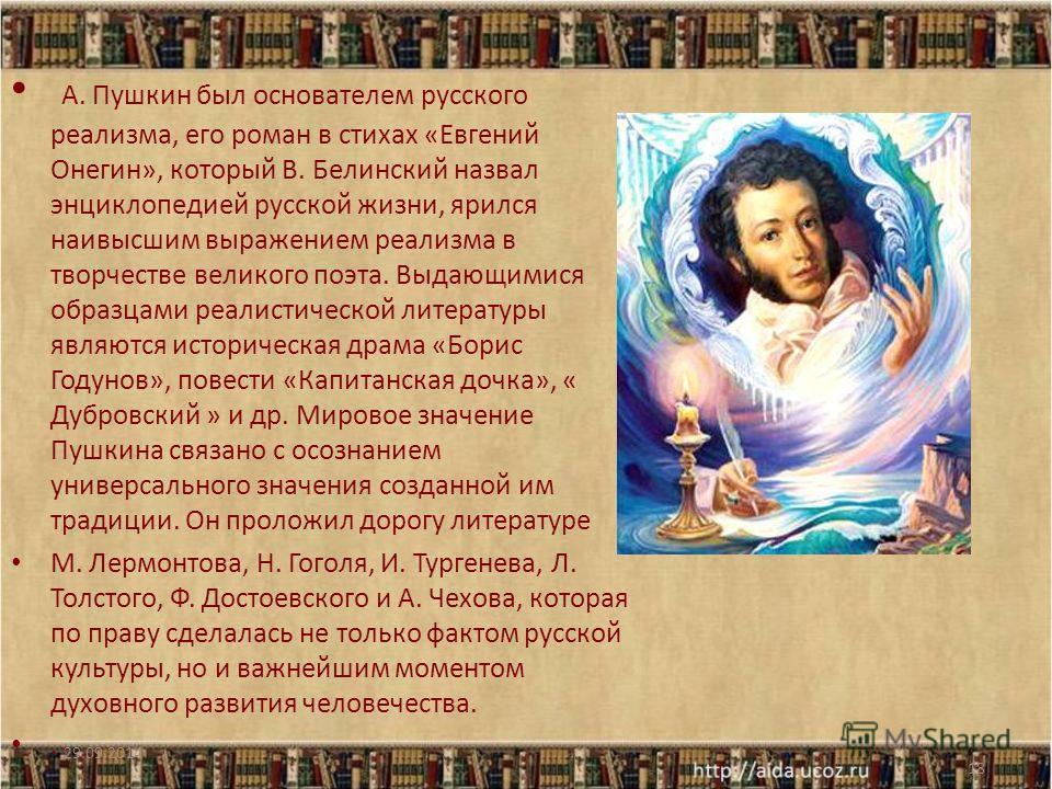 А. Пушкин был основателем русского реализма, его роман в стихах «Евгений Онегин», который В. Белинский назвал энциклопедией русской жизни, ярился наивысшим выражением реализма в творчестве великого поэта. Выдающимися образцами реалистической литерату