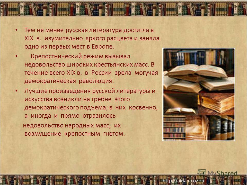 Тем не менее русская литература достигла в XIX в. изумительно яркого расцвета и заняла одно из первых мест в Европе. Крепостнический режим вызывал недовольство широких крестьянских масс. В течение всего XIX в. в России зрела могучая демократическая р