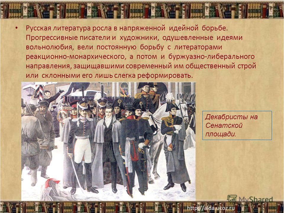Русская литература росла в напряженной идейной борьбе. Прогрессивные писатели и художники, одушевленные идеями вольнолюбия, вели постоянную борьбу с литераторами реакционно-монархического, а потом и буржуазно-либерального направления, защищавшими сов