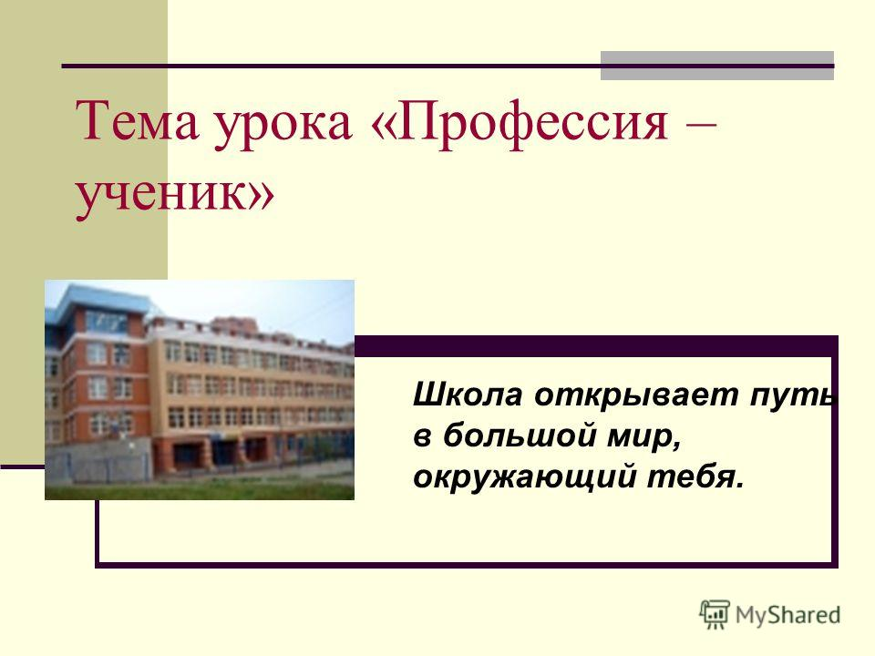 Тема урока «Профессия – ученик» Школа открывает путь в большой мир, окружающий тебя.