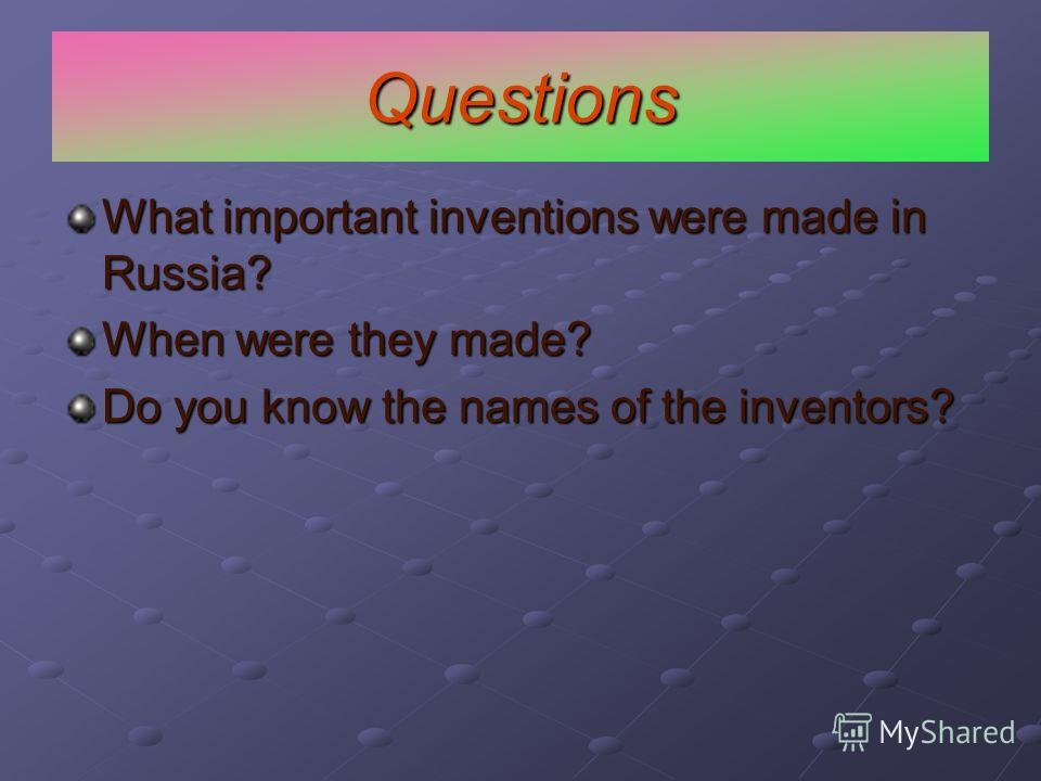 Questions What important inventions were made in Russia? When were they made? Do you know the names of the inventors?